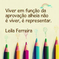 Viver em função da aprovação alheia não é viver, é representar. Leila Ferreira