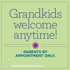 Grandkids welcome anytime. Parents by appointment only.