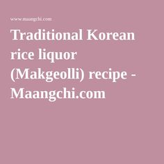 Traditional Korean rice liquor (Makgeolli) recipe - Maangchi.com
