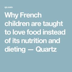 Why French children are taught to love food instead of its nutrition and dieting — Quartz
