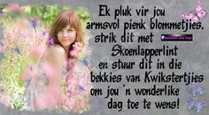 Ek pluk vir jou armsvol pienk blommetjies ... Friend Birthday, Birthday Wishes, Happy Birthday, Goeie Nag, Goeie More, Good Morning Wishes, Strong Quotes, Afrikaans, People Quotes