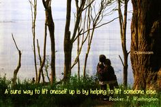 A sure way to lift oneself up is by helping to lift someone else. - Booker T. Washington