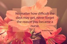 No matter how difficult the days may get, never forget the reason you became a nurse.