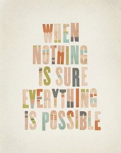 """When nothing is sure, everything is possible."""