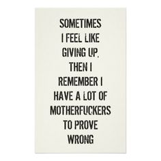 Sometimes I feel like giving up. Then I remember I have a lot of motherfuckers to prove wrong.