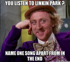 Linkin Park.  HECK YES!!!  I can name a lot of their songs-  Papercut, Figure.09, Hit the Floor, Session, Cure for the Itch, Nobody's Listening, Numb, New Divide, Crawling, Runaway, Valentine's day, Hands Held High, Burn It Down, What I've Done, Lying From You, Bleed It Out, Given Up... yeah, I guess you could say I listen to Linkin Park.
