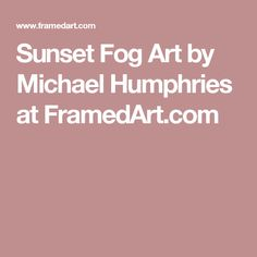 Sunset Fog Art by Michael Humphries at FramedArt.com