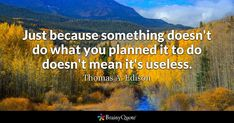 Enjoy the best Thomas A. Edison Quotes at BrainyQuote. Quotations by Thomas A. Edison, American Inventor, Born February Share with your friends. Bill Cosby, Path Quotes, Life Quotes, Career Quotes, Success Quotes, Business Quotes, Robert Louis Stevenson Quotes, St Augustine Quotes, Thomas Edison Quotes