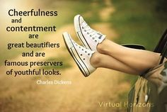 """""""Cheerfulness and contentment are great beautifiers and are famous preservers of youthful looks."""" - Charles Dickens 