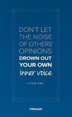 """""""Don't let the noise of others' opinions drown out your own inner voice."""""""