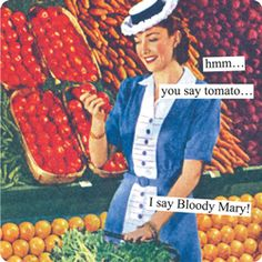Anne Taintor captions: hmm... you say tomato... I say Bloody Mary!