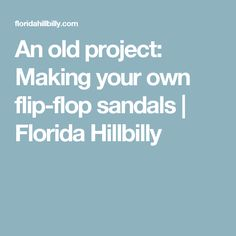An old project: Making your own flip-flop sandals | Florida Hillbilly