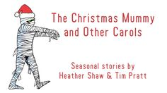 The Christmas Mummy and Other Carols: A Holiday Story Collection by Heather Shaw & Tim Pratt