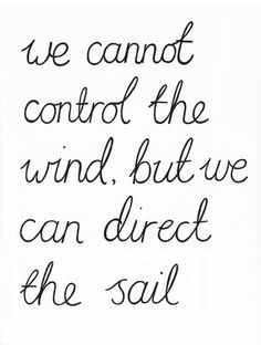 We cannot control the wind, but we can direct the sail.