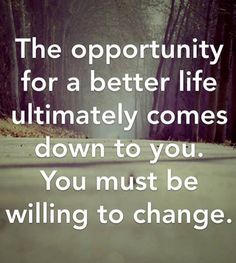 The opportunity for a better life ultimately comes down to you. You must be willing to change
