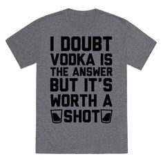 """I Doubt Vodka Is The Answer But It's Worth A Shot - This funny party shirt is great for party lovers and vodka fans who just wanna have fun and """"I doubt vodka is the answer but it's worth a shot."""" This funny drinking shirt is perfect for fans of vodka jokes, drinking jokes, vodka shirts, and party shirts."""