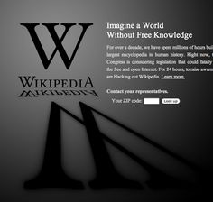 Wikipedia Blackout page January 18,2012.  Wikipedia displayed this screen only for 24 hours in protest based on concerns that the bills, SOPA and PIPA, intended to provide more robust responses to copyright infringement (colloquially known as piracy) arising outside the United States, contained measures that could cause great harm to online freedom of speech, websites, and internet communities. The bills would essentially destroy Wikipedia.  The bills did not pass.