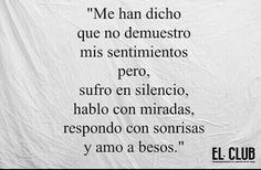 """""""Me han dicho que no demuestro mis sentimientos pero, sufro en silencio, hablo con miradas, respondo con sonrisas y amo a besos."""""""