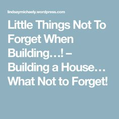 Little Things Not To Forget When Building…! – Building a House… What Not to Forget!