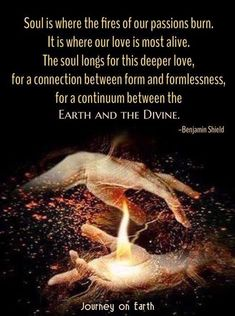 """Soul is where the fires of our passions burn. It is where our love is most alive. The soul longs for this deeper love, for a connection between form and formlessness, for a continuum between the Earth and the Devine"" ~ Benjamin Shield Deep Love, Love And Light, Spiritual Growth, Spiritual Quotes, Spiritual Power, Spiritual Thoughts, Spiritual Health, Soul Connection, After Life"