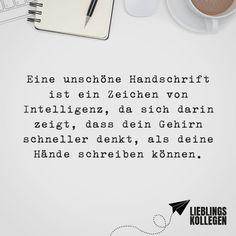 Visual Statements®️️ Eine unschöne Handschrift ist ein   Zeichen von Intelligenz, da sich darin zeigt, dass dein Gehirn schneller denkt, als deine Hände schreiben können. Sprüche / Zitate / Quotes / Lieblingskollegen / Office / arbeiten / Kollegen / Chef / lustig / Alltag / Büro / Arbeit / Kaffee / Feierabend