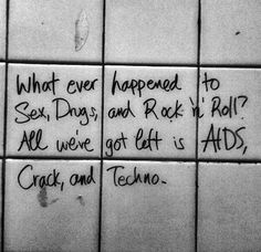 What ever happened to Sex, Drugs, and Rock 'n' Roll? All we've got left is AIDS, Crack and techno.