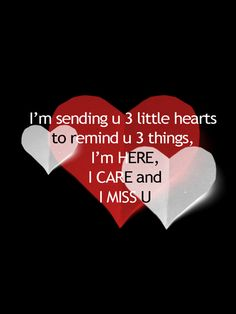 I'm here. I care. I miss you. 3 hearts... like three smiley faces... I win :)