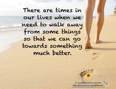 Sometimes we need to walk away to move towards something much better.  Has that happened to you?