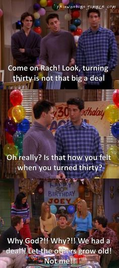 This is what I have been saying to all my friends turning 30 this year. But we all know in a few wks when I turn 30 I will be just like Joey. :)
