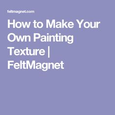 How to Make Your Own Painting Texture | FeltMagnet