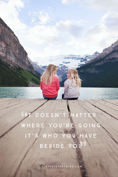 """It doesn't matter where you're going, it's who you have beside you."" - unknown"