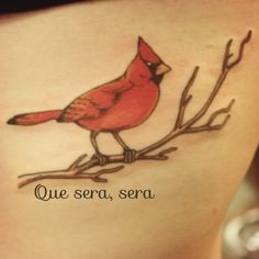 Tattoo I want to get in memory of my great grandma . Her favorite bird was a cardinal & she always used to sing Doris Day's song Que Sera Sera  Que Sera, Sera, Whatever will be, will be The future's not ours, to see Que Sera, Sera What will be, will be.  & her daughter (my grandmother) raised me & she would sing it as well .   I love you Nanny . RIP .