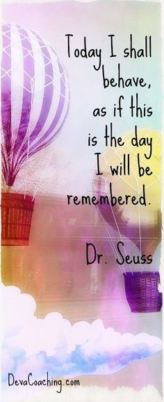 Today I shall behave as if this is the day I will be remembered. dr suess quotes | Dr. Seuss