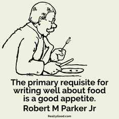 The primary requisite for writing well about #food is a good appetite. Robert M. Parker Jr.