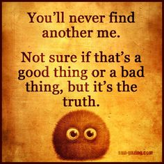 You'll never find another me.  Not sure if that's a good thing or a bad thing but it's the truth! #sungazing