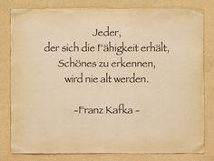Jeder,  der sich die Fähigkeit erhält,  Schönes zu erkennen,  wird nie alt werden.    von Franz Kafka