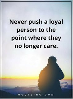 betrayal quotes Never push a loyal person to the point where they no longer care.