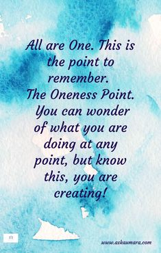 All are One. This is the point to remember. The Oneness Point. You can wonder of what you are doing at any point, but know this, you are creating!
