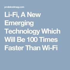 Li-Fi, A New Emerging Technology Which Will Be 100 Times Faster Than Wi-Fi