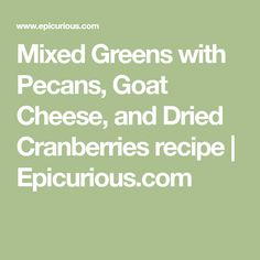 Mixed Greens with Pecans, Goat Cheese, and Dried Cranberries recipe   Epicurious.com