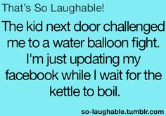 The kid next door challenged me to a water balloon fight. I'm just updating my Facebook while I wait for the kettle to boil