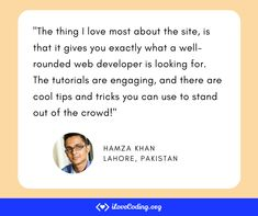 """""""The thing I love most about the site, is that it gives you exactly what a well-rounded web developer is looking for. The tutorials are engaging, and there are cool tips and tricks you can use to stand out of the crowd!"""" Hamza Khan Lahore, Pakistan Lahore Pakistan, Learn Programming, Software Development, Crowd, Things To Think About, Tutorials, Wellness, Teaching, Tips"""