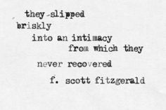 """They slipped briskly into an intimacy from which they never recovered."" - F. Scott Fitzgerald"