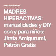 MADRES HIPERACTIVAS: manualidades y DIY con y para niños: Jirafa Amigurumi, Patrón Gratis
