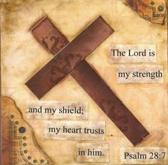 PSALM 28:7 - The Lord is my strength and my shield;My heart trusts in Him, and I am helped; Therefore my heart exults, And with my song I shall thank Him.