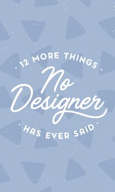 On the Creative Market Blog - 12 More Things No Designer Has Ever Said