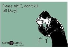 I've actually said to friends several times that at this point if they kill Dary…
