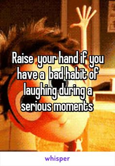 Raise  your hand if you have a  bad habit of laughing during a serious moments                                                                                                                                                                                 More