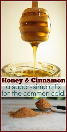 Husband swears by this easy home remedy for the common cold: Mix 1 T honey / 1/4 t cinnamon ~ Eat it plain or mixed into tea or applesauce 4 times a day until cold symptoms are alleviated.