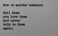 How to murder someone; Tell them you love them and never talk to them again. #depression #heartbroken #love